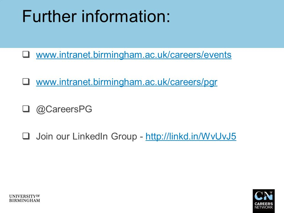 Further information:  www.intranet.birmingham.ac.uk/careers/events www.intranet.birmingham.ac.uk/careers/events  www.intranet.birmingham.ac.uk/caree
