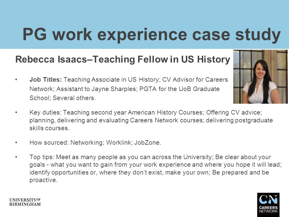 PG work experience case study Rebecca Isaacs–Teaching Fellow in US History Job Titles: Teaching Associate in US History; CV Advisor for Careers Networ