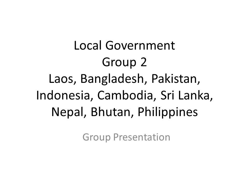 Local Government Group 2 Laos, Bangladesh, Pakistan, Indonesia, Cambodia, Sri Lanka, Nepal, Bhutan, Philippines Group Presentation