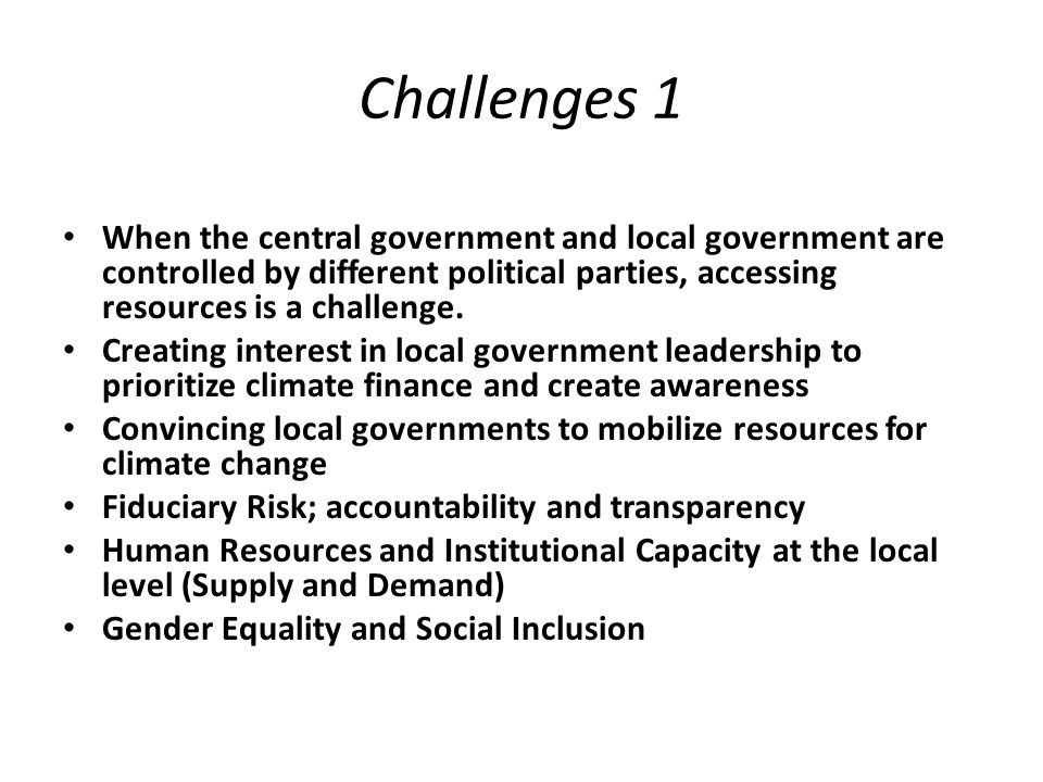 Challenges 1 When the central government and local government are controlled by different political parties, accessing resources is a challenge.