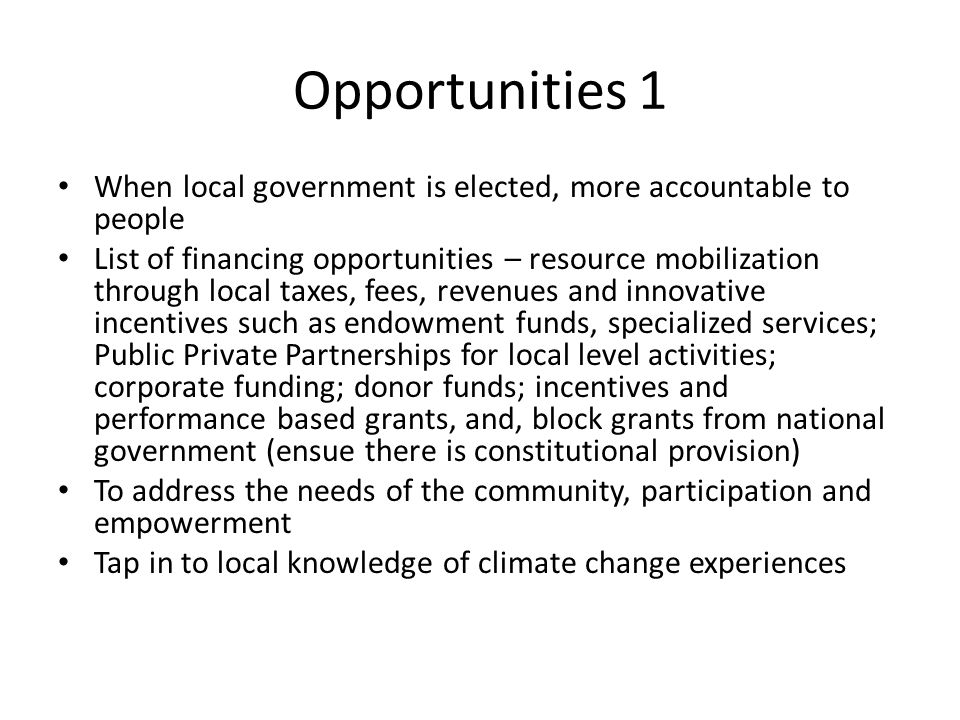 Opportunities 1 When local government is elected, more accountable to people List of financing opportunities – resource mobilization through local tax