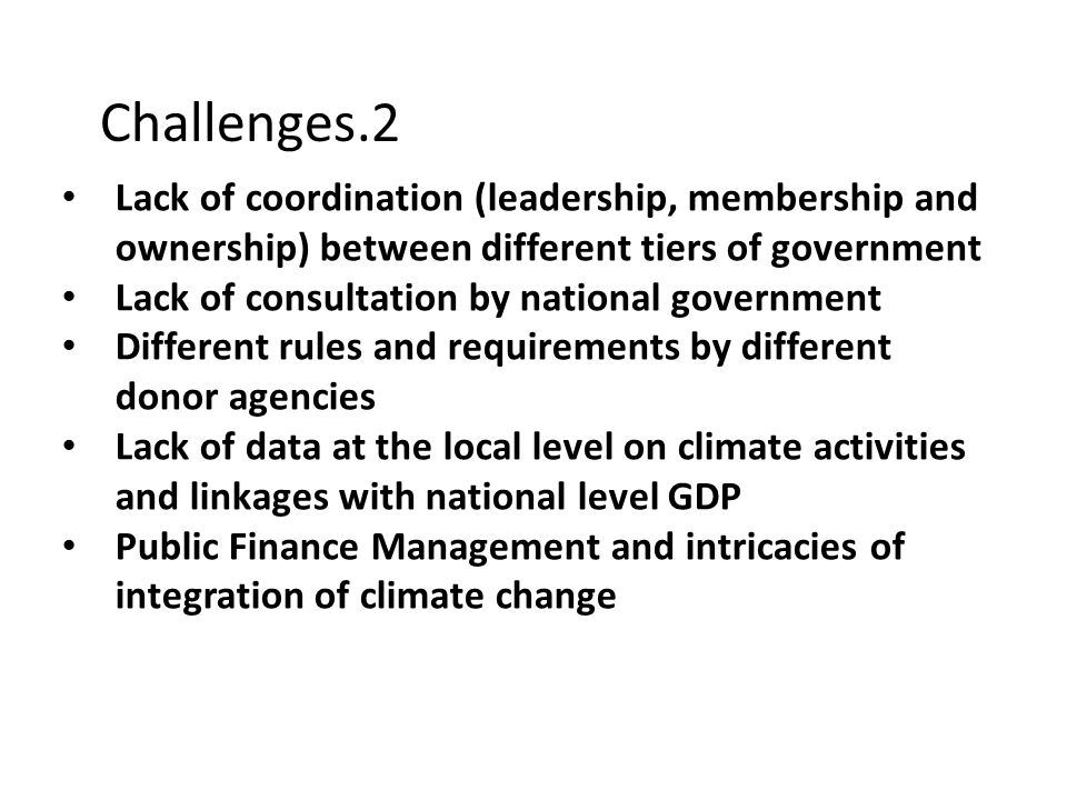 Challenges.2 Lack of coordination (leadership, membership and ownership) between different tiers of government Lack of consultation by national government Different rules and requirements by different donor agencies Lack of data at the local level on climate activities and linkages with national level GDP Public Finance Management and intricacies of integration of climate change