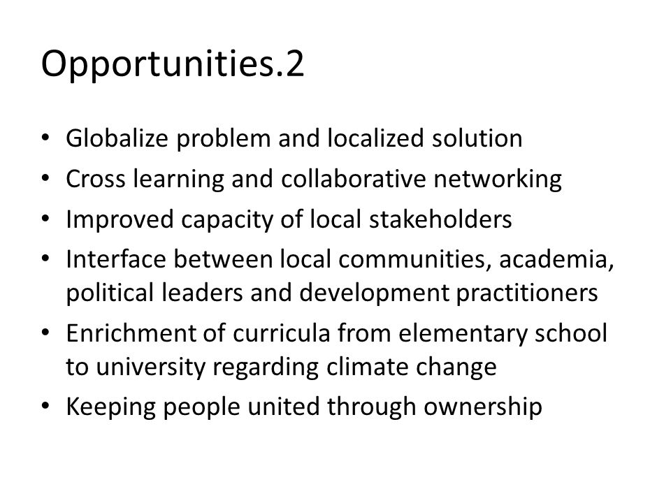Opportunities.2 Globalize problem and localized solution Cross learning and collaborative networking Improved capacity of local stakeholders Interface