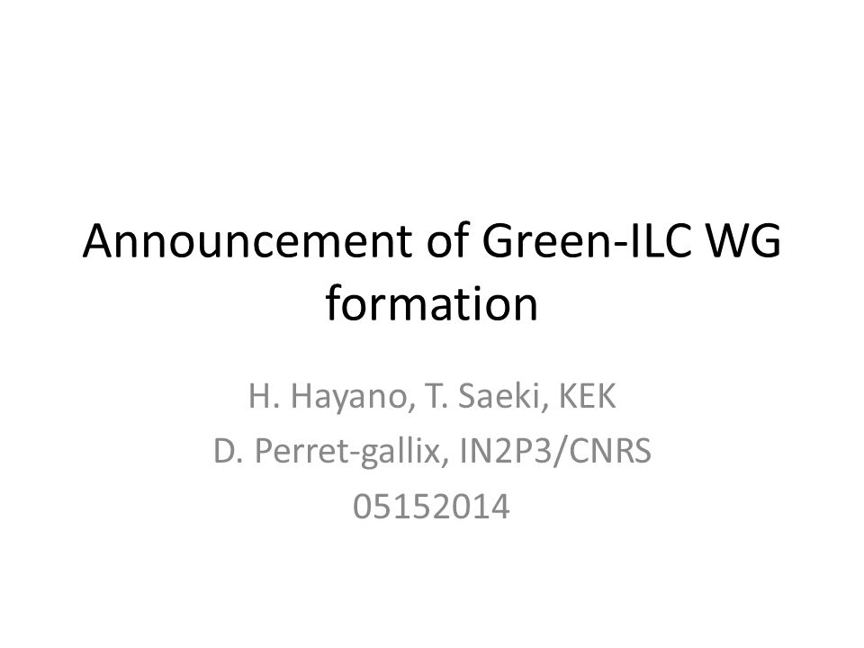 Announcement of Green-ILC WG formation H. Hayano, T. Saeki, KEK D. Perret-gallix, IN2P3/CNRS 05152014
