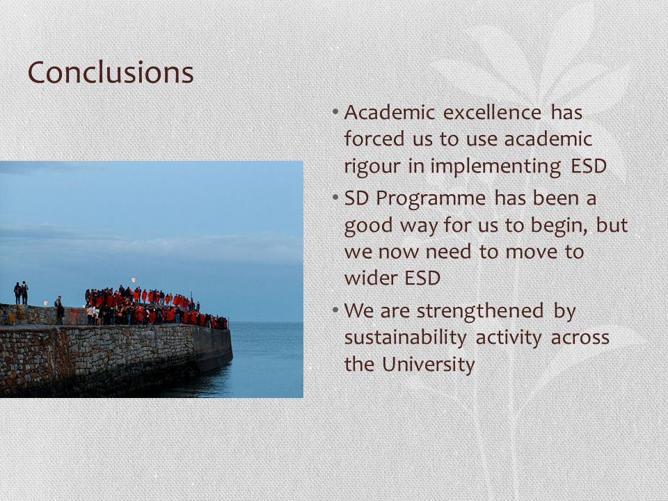 Conclusions Academic excellence has forced us to use academic rigour in implementing ESD SD Programme has been a good way for us to begin, but we now need to move to wider ESD We are strengthened by sustainability activity across the University