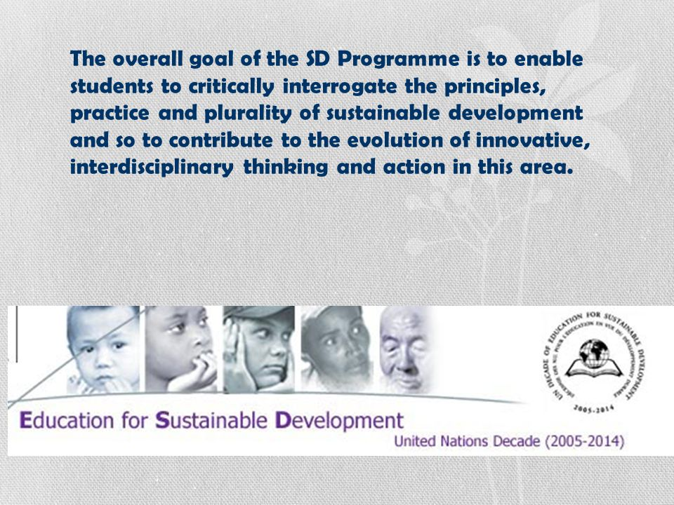 The overall goal of the SD Programme is to enable students to critically interrogate the principles, practice and plurality of sustainable development and so to contribute to the evolution of innovative, interdisciplinary thinking and action in this area.