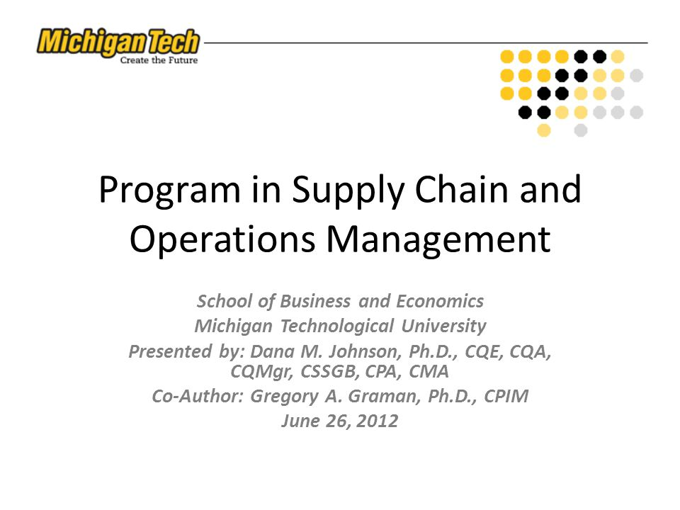 Program in Supply Chain and Operations Management School of Business and Economics Michigan Technological University Presented by: Dana M.