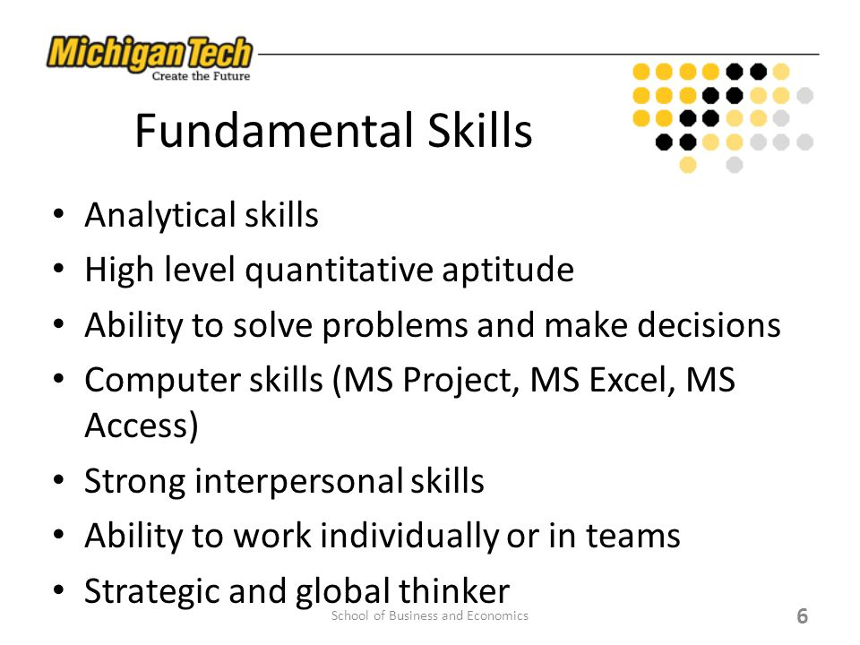 Fundamental Skills Analytical skills High level quantitative aptitude Ability to solve problems and make decisions Computer skills (MS Project, MS Excel, MS Access) Strong interpersonal skills Ability to work individually or in teams Strategic and global thinker 6 School of Business and Economics