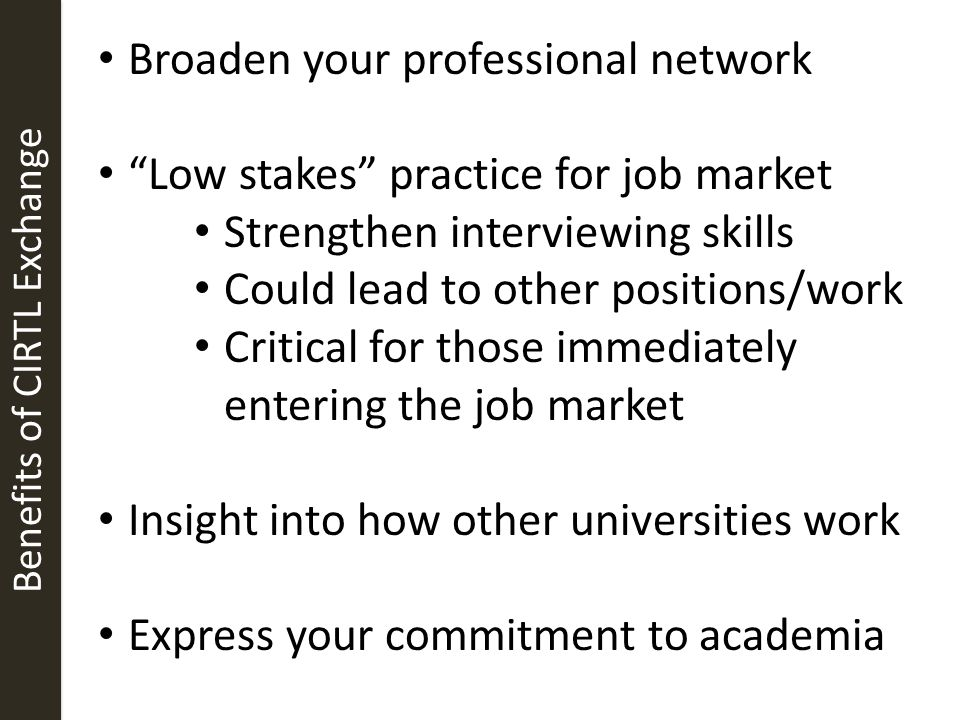 Benefits of CIRTL Exchange Broaden your professional network Low stakes practice for job market Strengthen interviewing skills Could lead to other positions/work Critical for those immediately entering the job market Insight into how other universities work Express your commitment to academia