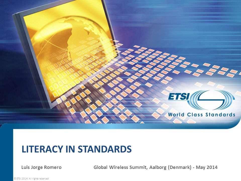 LITERACY IN STANDARDS Luis Jorge RomeroGlobal Wireless Summit, Aalborg (Denmark) - May 2014 © ETSI 2014.