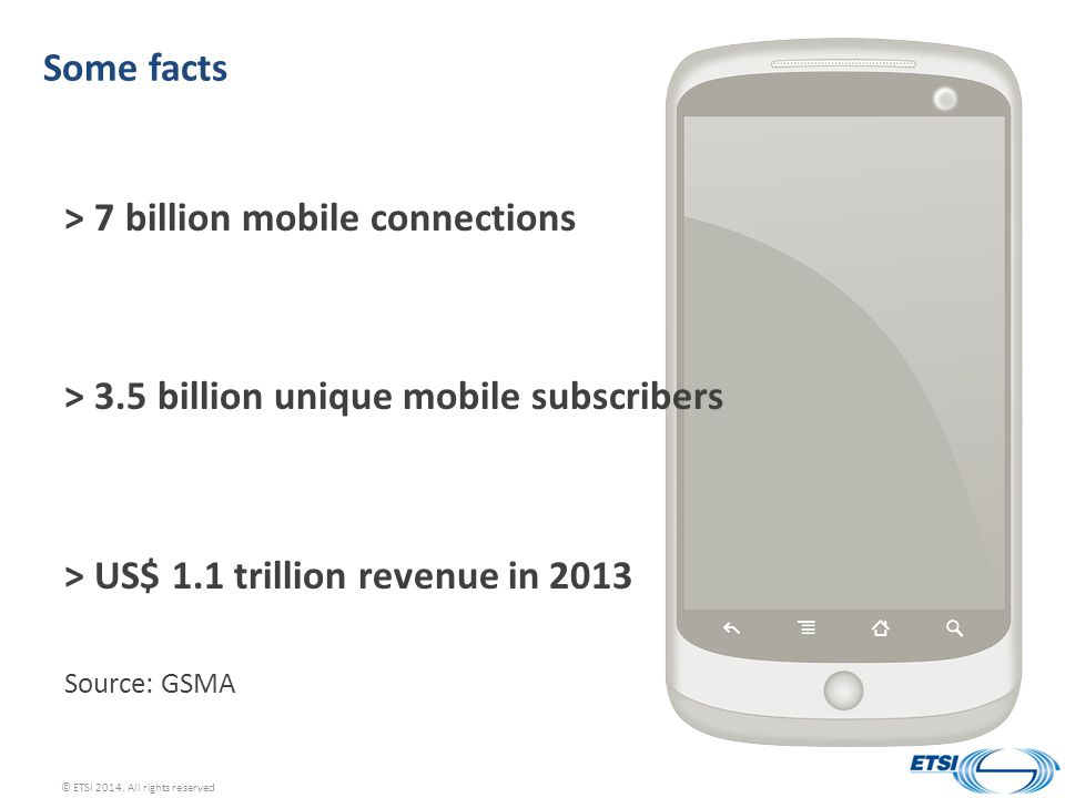 Some facts > 7 billion mobile connections > 3.5 billion unique mobile subscribers > US$ 1.1 trillion revenue in 2013 Source: GSMA © ETSI 2014.