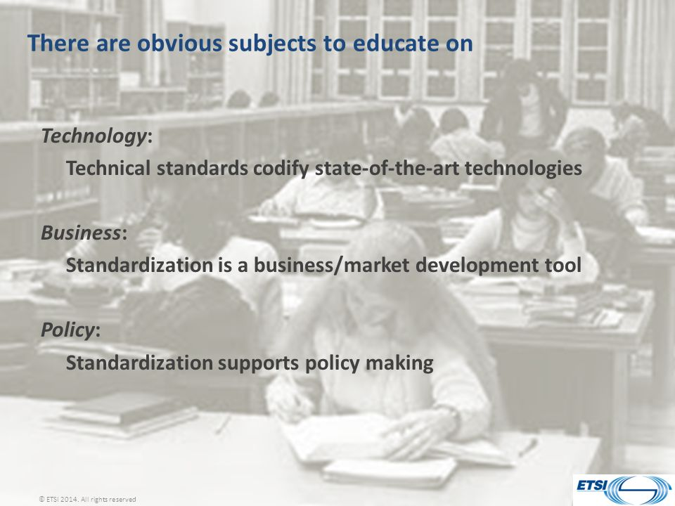 There are obvious subjects to educate on Technology: Technical standards codify state-of-the-art technologies Business: Standardization is a business/market development tool Policy: Standardization supports policy making © ETSI 2014.