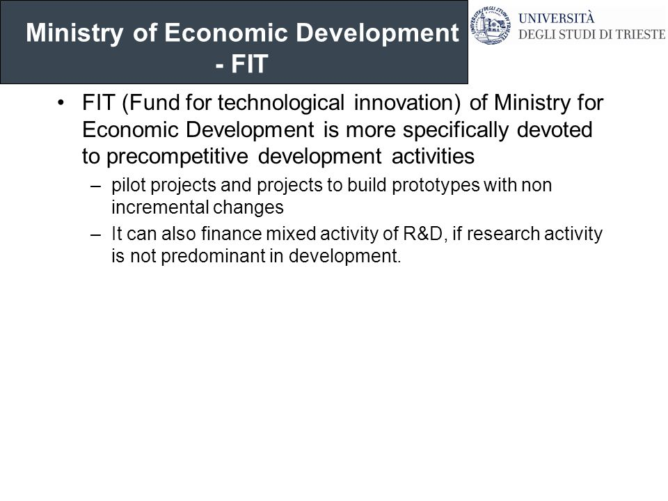 Ministry of Economic Development - FIT FIT (Fund for technological innovation) of Ministry for Economic Development is more specifically devoted to precompetitive development activities –pilot projects and projects to build prototypes with non incremental changes –It can also finance mixed activity of R&D, if research activity is not predominant in development.