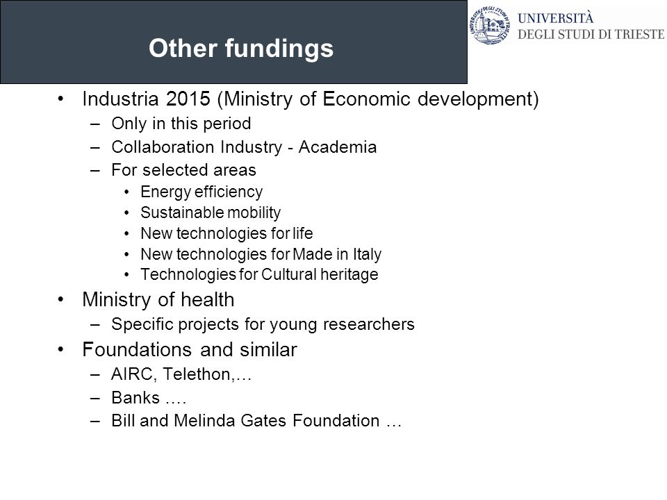 Other fundings Industria 2015 (Ministry of Economic development) –Only in this period –Collaboration Industry - Academia –For selected areas Energy efficiency Sustainable mobility New technologies for life New technologies for Made in Italy Technologies for Cultural heritage Ministry of health –Specific projects for young researchers Foundations and similar –AIRC, Telethon,… –Banks ….