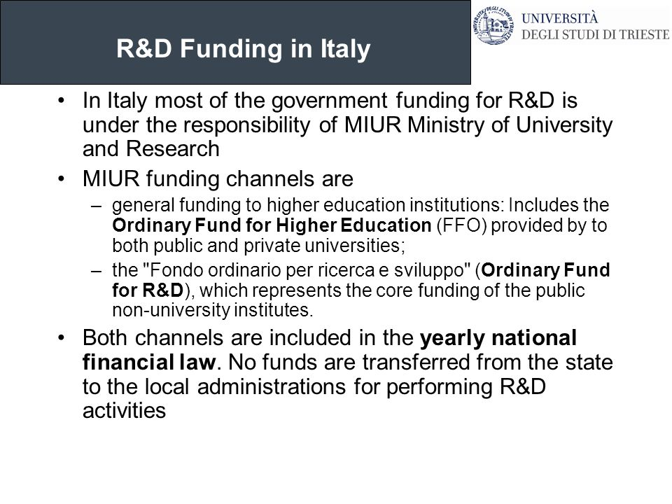 R&D Funding in Italy In Italy most of the government funding for R&D is under the responsibility of MIUR Ministry of University and Research MIUR fund