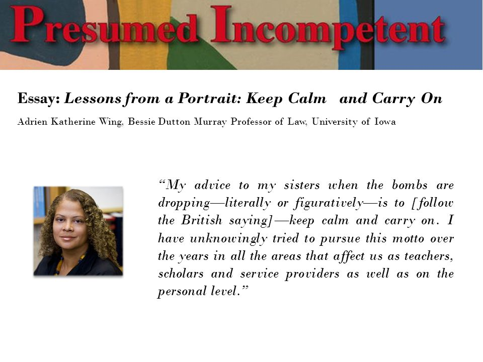 Essay: Lessons from a Portrait: Keep Calm and Carry On Adrien Katherine Wing, Bessie Dutton Murray Professor of Law, University of Iowa My advice to my sisters when the bombs are dropping—literally or figuratively—is to [follow the British saying]—keep calm and carry on.