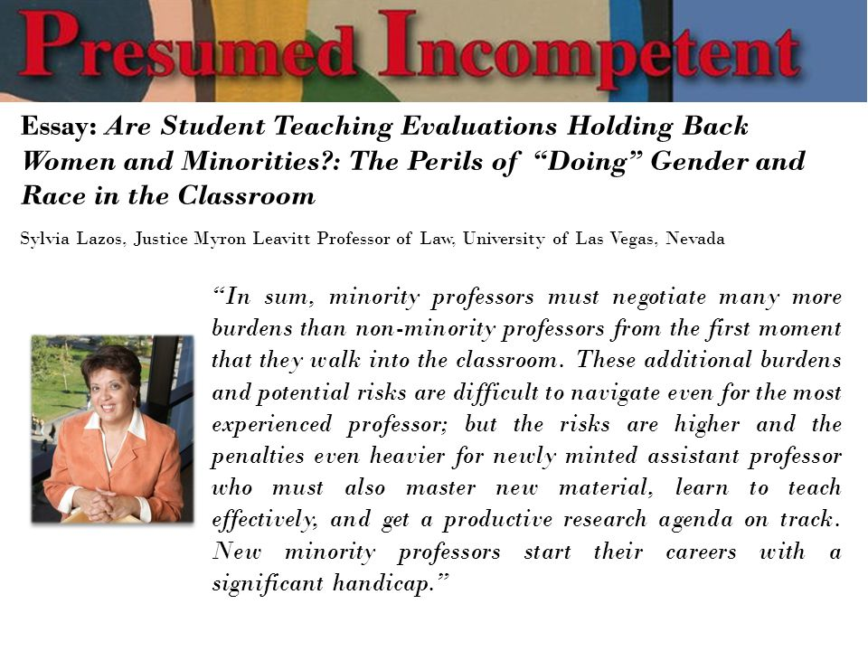 Essay: Are Student Teaching Evaluations Holding Back Women and Minorities : The Perils of Doing Gender and Race in the Classroom Sylvia Lazos, Justice Myron Leavitt Professor of Law, University of Las Vegas, Nevada In sum, minority professors must negotiate many more burdens than non-minority professors from the first moment that they walk into the classroom.
