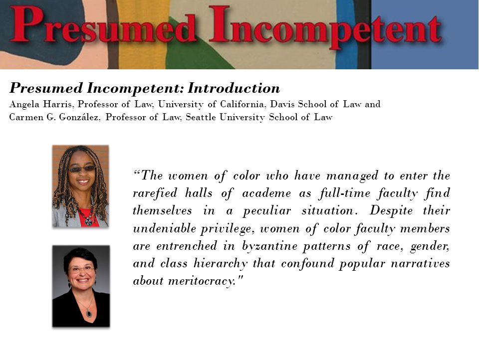 Presumed Incompetent: Introduction Angela Harris, Professor of Law, University of California, Davis School of Law and Carmen G.