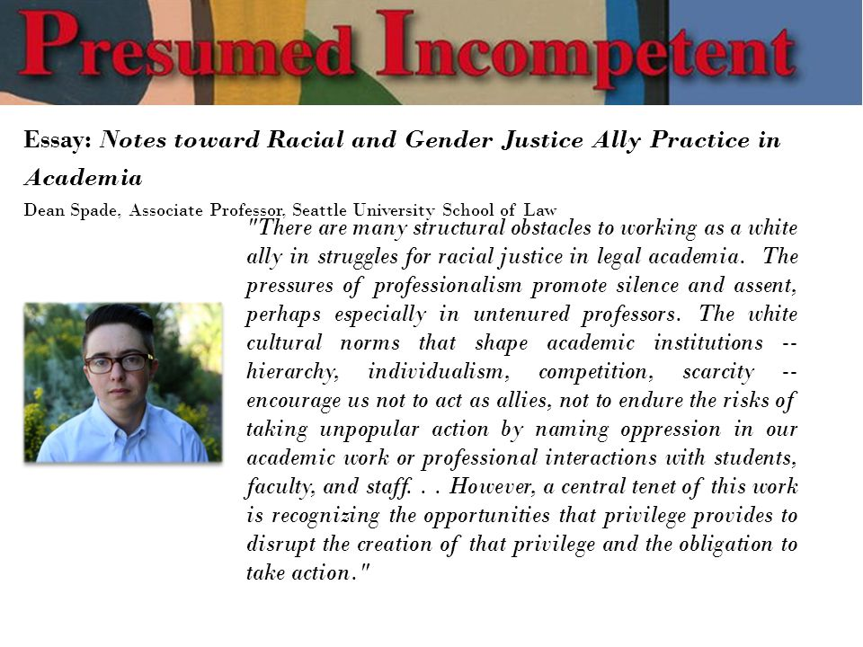 Essay: Notes toward Racial and Gender Justice Ally Practice in Academia Dean Spade, Associate Professor, Seattle University School of Law There are many structural obstacles to working as a white ally in struggles for racial justice in legal academia.