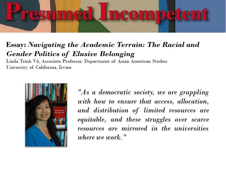 Essay: Navigating the Academic Terrain: The Racial and Gender Politics of Elusive Belonging Linda Trinh Võ, Associate Professor, Department of Asian American Studies University of California, Irvine As a democratic society, we are grappling with how to ensure that access, allocation, and distribution of limited resources are equitable, and these struggles over scarce resources are mirrored in the universities where we work.
