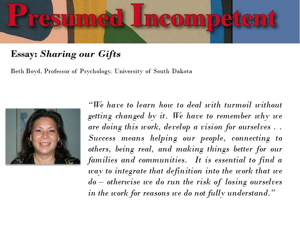 Essay: Sharing our Gifts Beth Boyd, Professor of Psychology, University of South Dakota We have to learn how to deal with turmoil without getting changed by it.