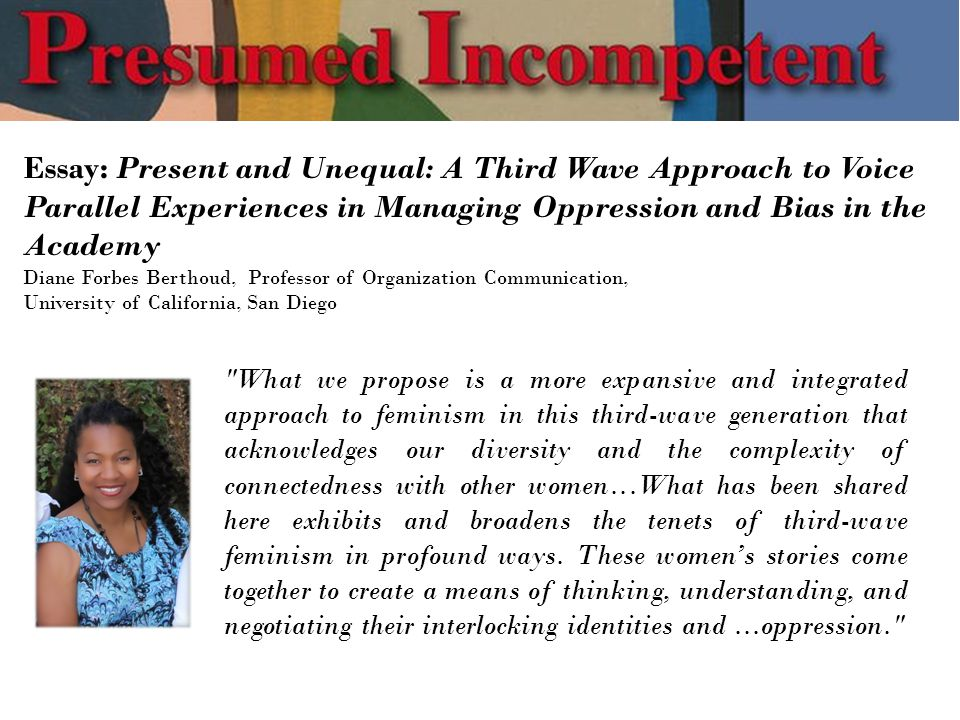 Essay: Present and Unequal: A Third Wave Approach to Voice Parallel Experiences in Managing Oppression and Bias in the Academy Diane Forbes Berthoud, Professor of Organization Communication, University of California, San Diego What we propose is a more expansive and integrated approach to feminism in this third-wave generation that acknowledges our diversity and the complexity of connectedness with other women...What has been shared here exhibits and broadens the tenets of third-wave feminism in profound ways.