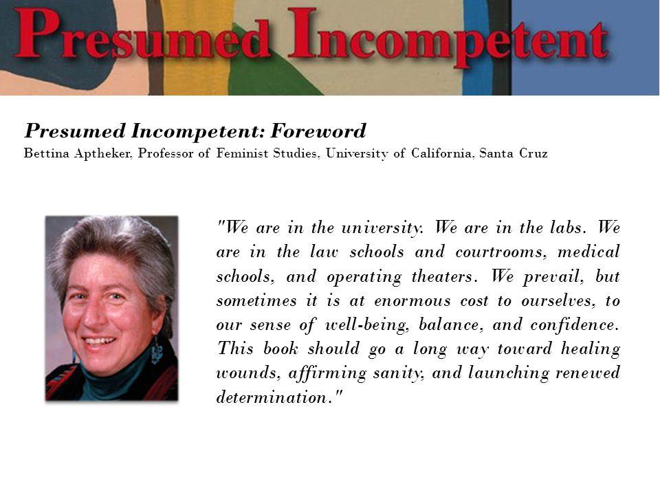 Presumed Incompetent: Foreword Bettina Aptheker, Professor of Feminist Studies, University of California, Santa Cruz We are in the university.