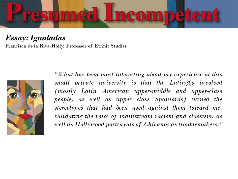 Essay: Igualadas Francisca de la Riva-Holly, Professor of Ethnic Studies What has been most interesting about my experience at this small private university is that the Latin@s involved (mostly Latin American upper-middle and upper-class people, as well as upper class Spaniards) turned the stereotypes that had been used against them toward me, validating the voice of mainstream racism and classism, as well as Hollywood portrayals of Chicanos as troublemakers.