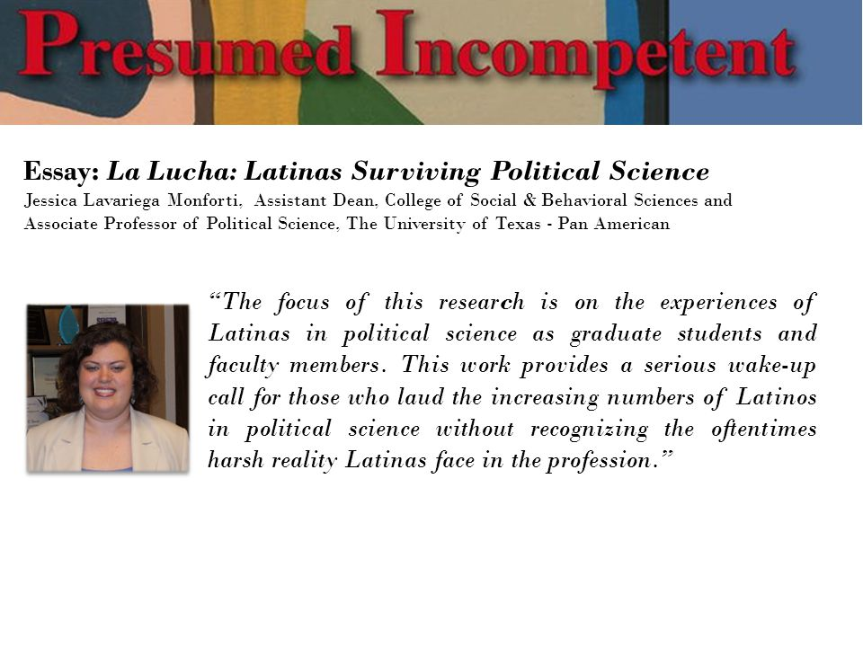 Essay: La Lucha: Latinas Surviving Political Science Jessica Lavariega Monforti, Assistant Dean, College of Social & Behavioral Sciences and Associate Professor of Political Science, The University of Texas - Pan American The focus of this research is on the experiences of Latinas in political science as graduate students and faculty members.