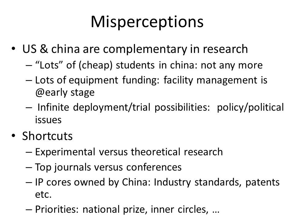 Misperceptions US & china are complementary in research – Lots of (cheap) students in china: not any more – Lots of equipment funding: facility management is @early stage – Infinite deployment/trial possibilities: policy/political issues Shortcuts – Experimental versus theoretical research – Top journals versus conferences – IP cores owned by China: Industry standards, patents etc.
