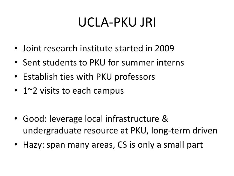 UCLA-PKU JRI Joint research institute started in 2009 Sent students to PKU for summer interns Establish ties with PKU professors 1~2 visits to each ca