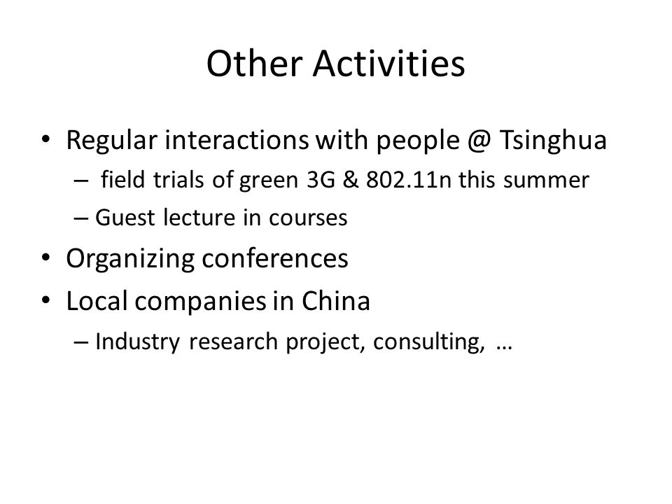 Other Activities Regular interactions with people @ Tsinghua – field trials of green 3G & 802.11n this summer – Guest lecture in courses Organizing conferences Local companies in China – Industry research project, consulting, …
