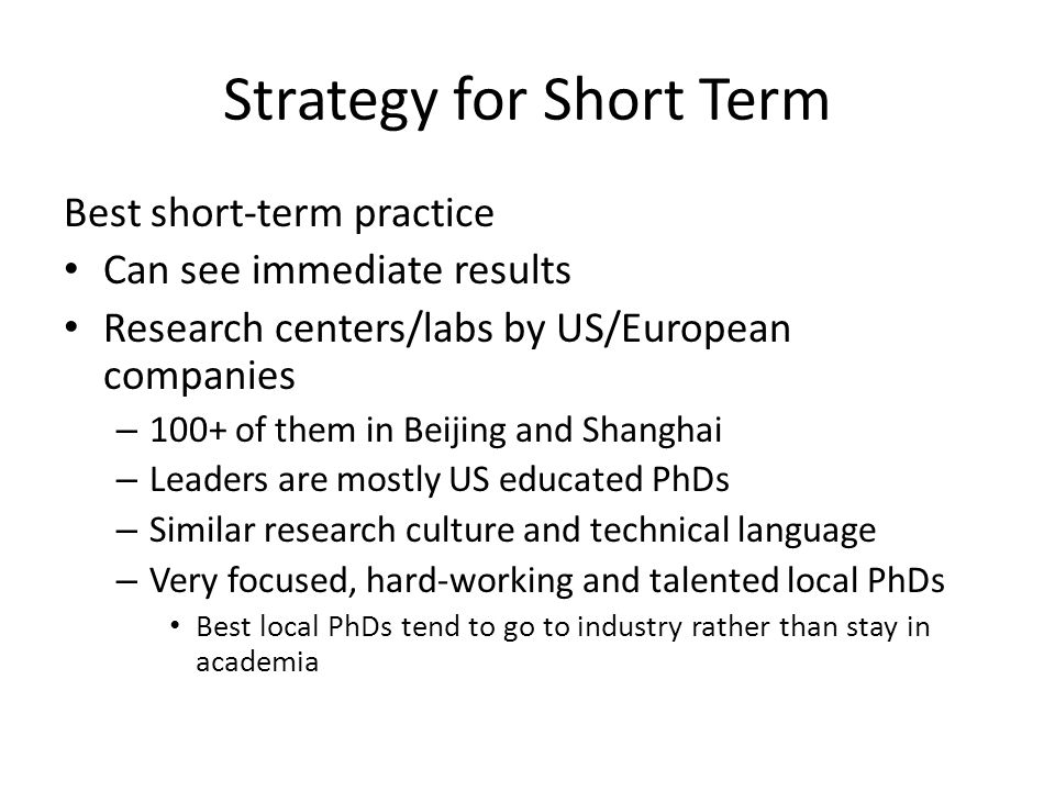 Strategy for Short Term Best short-term practice Can see immediate results Research centers/labs by US/European companies – 100+ of them in Beijing and Shanghai – Leaders are mostly US educated PhDs – Similar research culture and technical language – Very focused, hard-working and talented local PhDs Best local PhDs tend to go to industry rather than stay in academia