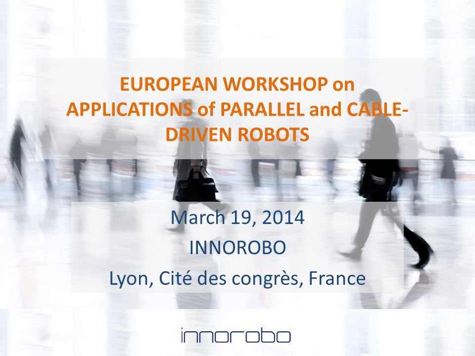 EUROPEAN WORKSHOP on APPLICATIONS of PARALLEL and CABLE- DRIVEN ROBOTS March 19, 2014 INNOROBO Lyon, Cité des congrès, France