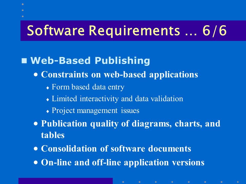 Software Requirements … 6/6 n Web-Based Publishing  Constraints on web-based applications  Form based data entry  Limited interactivity and data validation  Project management issues  Publication quality of diagrams, charts, and tables  Consolidation of software documents  On-line and off-line application versions
