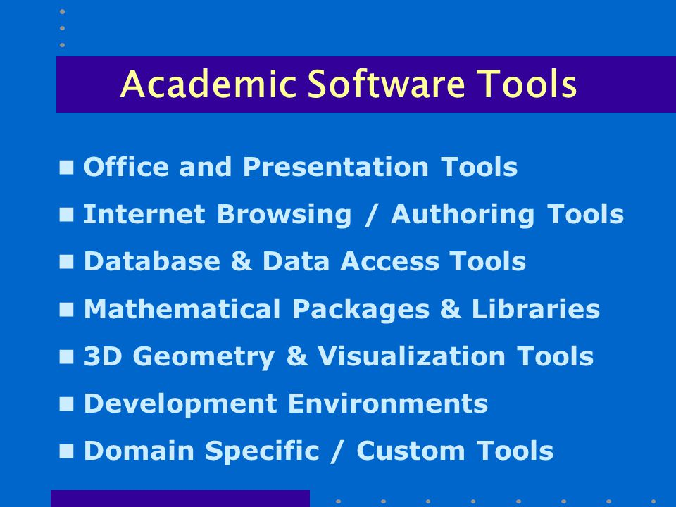 Academic Software Tools n Office and Presentation Tools n Internet Browsing / Authoring Tools n Database & Data Access Tools n Mathematical Packages & Libraries n 3D Geometry & Visualization Tools n Development Environments n Domain Specific / Custom Tools