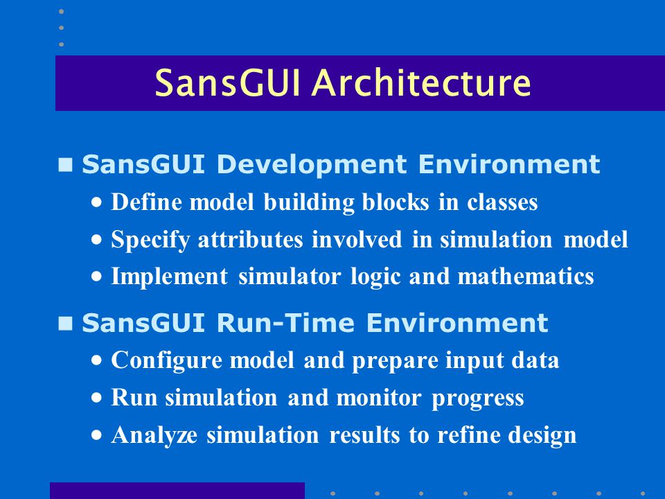 SansGUI Architecture n SansGUI Development Environment  Define model building blocks in classes  Specify attributes involved in simulation model  Implement simulator logic and mathematics n SansGUI Run-Time Environment  Configure model and prepare input data  Run simulation and monitor progress  Analyze simulation results to refine design