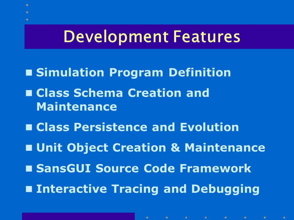 Development Features n Simulation Program Definition n Class Schema Creation and Maintenance n Class Persistence and Evolution n Unit Object Creation & Maintenance n SansGUI Source Code Framework n Interactive Tracing and Debugging