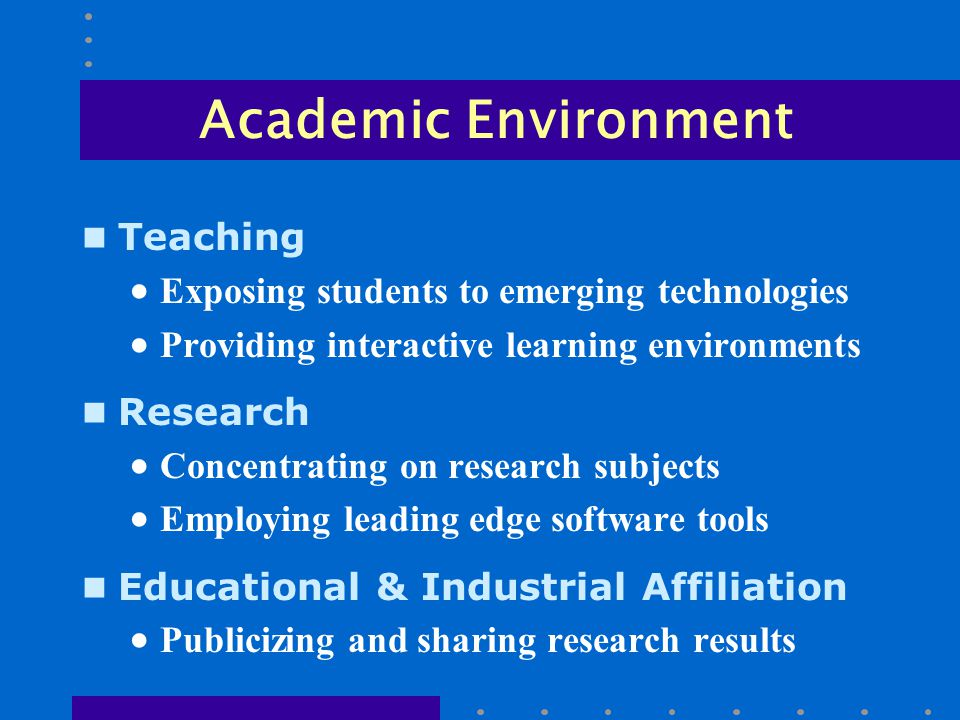 Academic Environment n Teaching  Exposing students to emerging technologies  Providing interactive learning environments n Research  Concentrating on research subjects  Employing leading edge software tools n Educational & Industrial Affiliation  Publicizing and sharing research results