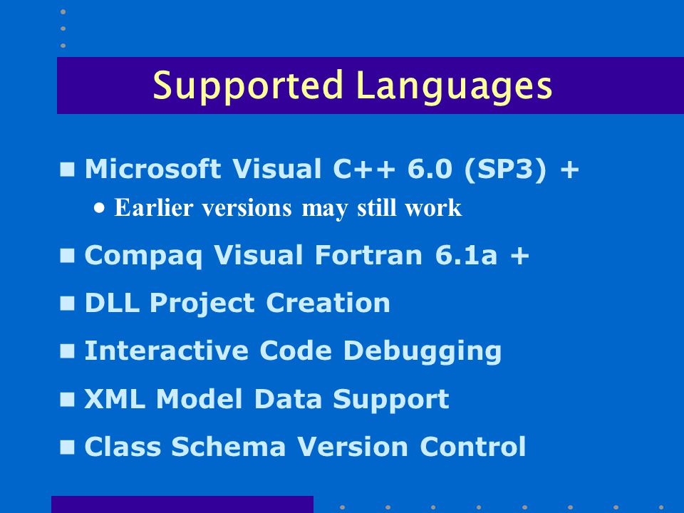 Supported Languages n Microsoft Visual C++ 6.0 (SP3) +  Earlier versions may still work n Compaq Visual Fortran 6.1a + n DLL Project Creation n Interactive Code Debugging n XML Model Data Support n Class Schema Version Control