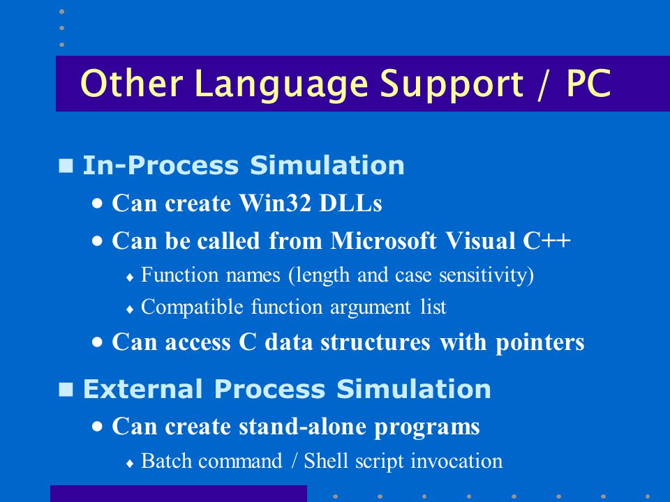 Other Language Support / PC n In-Process Simulation  Can create Win32 DLLs  Can be called from Microsoft Visual C++  Function names (length and case sensitivity)  Compatible function argument list  Can access C data structures with pointers n External Process Simulation  Can create stand-alone programs  Batch command / Shell script invocation