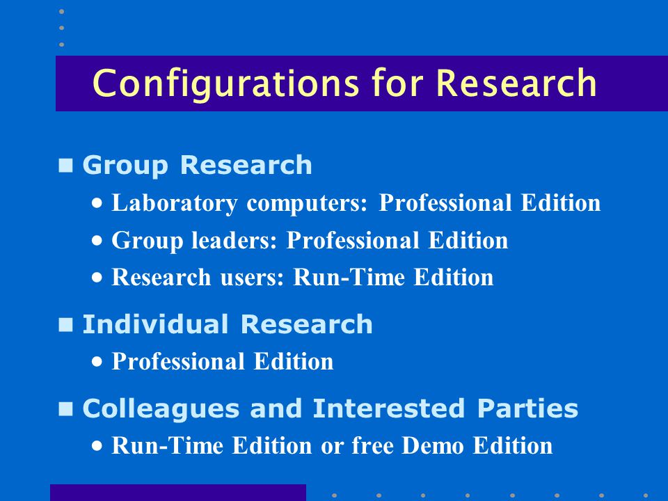 Configurations for Research n Group Research  Laboratory computers: Professional Edition  Group leaders: Professional Edition  Research users: Run-Time Edition n Individual Research  Professional Edition n Colleagues and Interested Parties  Run-Time Edition or free Demo Edition