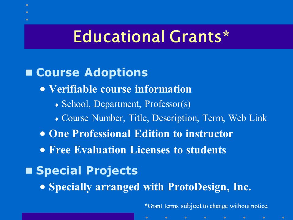 Educational Grants* n Course Adoptions  Verifiable course information  School, Department, Professor(s)  Course Number, Title, Description, Term, Web Link  One Professional Edition to instructor  Free Evaluation Licenses to students n Special Projects  Specially arranged with ProtoDesign, Inc.
