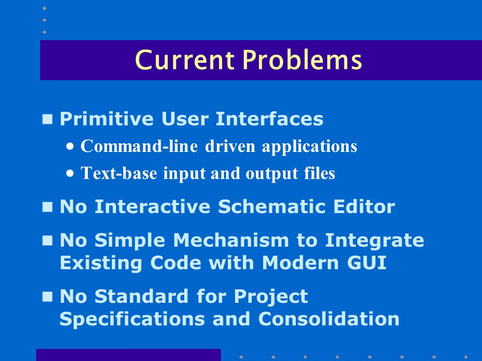 Current Problems n Primitive User Interfaces  Command-line driven applications  Text-base input and output files n No Interactive Schematic Editor n No Simple Mechanism to Integrate Existing Code with Modern GUI n No Standard for Project Specifications and Consolidation