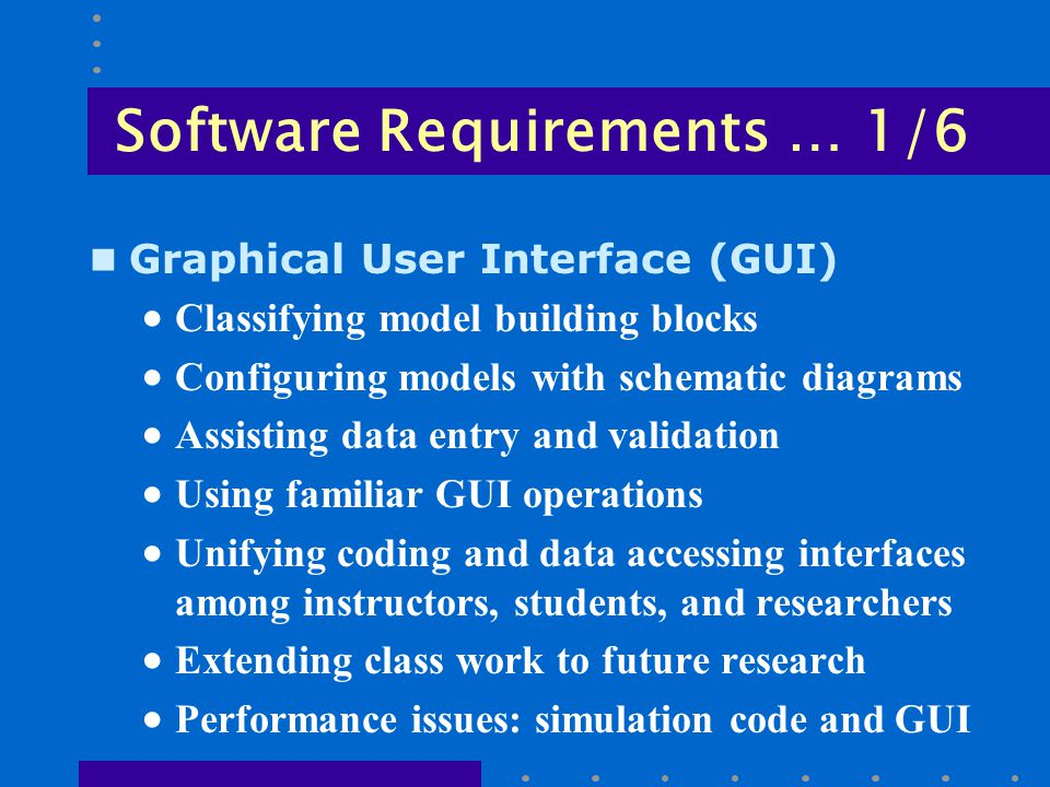 Software Requirements … 1/6 n Graphical User Interface (GUI)  Classifying model building blocks  Configuring models with schematic diagrams  Assisting data entry and validation  Using familiar GUI operations  Unifying coding and data accessing interfaces among instructors, students, and researchers  Extending class work to future research  Performance issues: simulation code and GUI