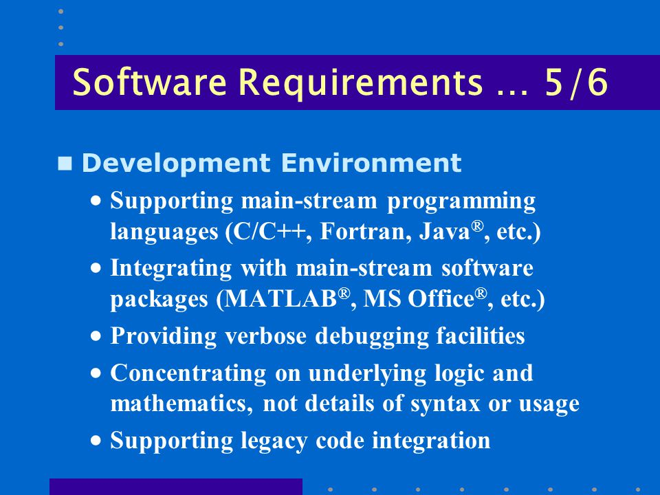 Software Requirements … 5/6 n Development Environment  Supporting main-stream programming languages (C/C++, Fortran, Java ®, etc.)  Integrating with main-stream software packages (MATLAB ®, MS Office ®, etc.)  Providing verbose debugging facilities  Concentrating on underlying logic and mathematics, not details of syntax or usage  Supporting legacy code integration