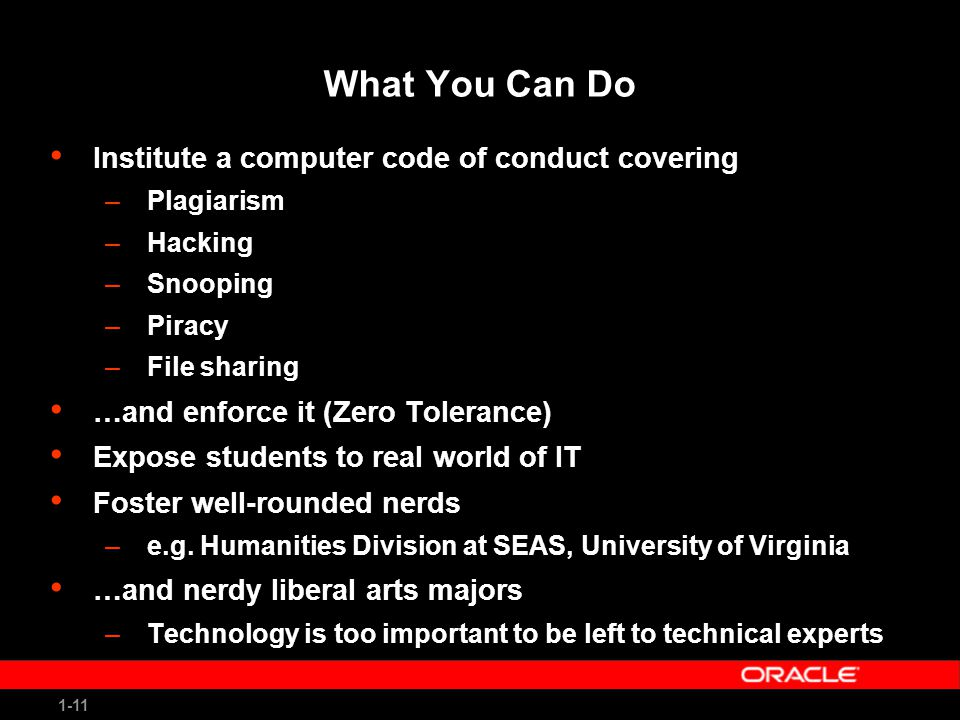1-11 What You Can Do Institute a computer code of conduct covering –Plagiarism –Hacking –Snooping –Piracy –File sharing …and enforce it (Zero Tolerance) Expose students to real world of IT Foster well-rounded nerds –e.g.