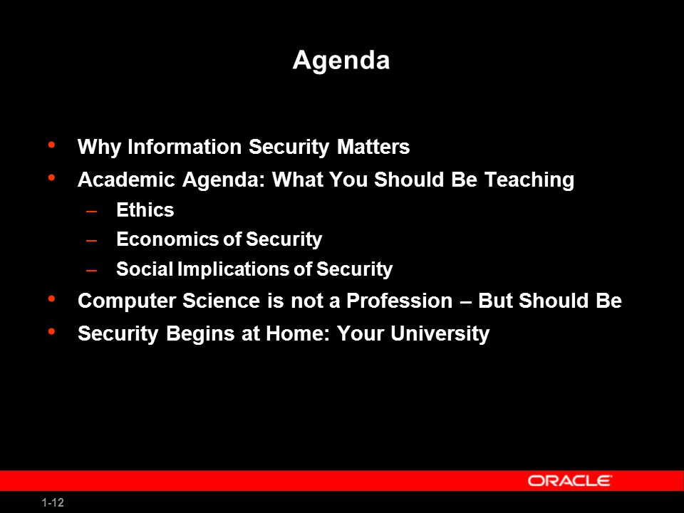 1-12 Agenda Why Information Security Matters Academic Agenda: What You Should Be Teaching –Ethics –Economics of Security –Social Implications of Security Computer Science is not a Profession – But Should Be Security Begins at Home: Your University