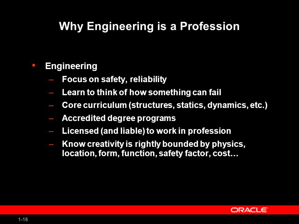 1-16 Why Engineering is a Profession Engineering –Focus on safety, reliability –Learn to think of how something can fail –Core curriculum (structures, statics, dynamics, etc.) –Accredited degree programs –Licensed (and liable) to work in profession –Know creativity is rightly bounded by physics, location, form, function, safety factor, cost…