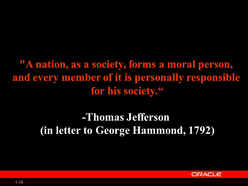 1-18 A nation, as a society, forms a moral person, and every member of it is personally responsible for his society. -Thomas Jefferson (in letter to George Hammond, 1792)